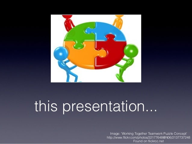 this presentation...              Image: Working Together Teamwork Puzzle Concept            http://www.flickr.com/photos/2...