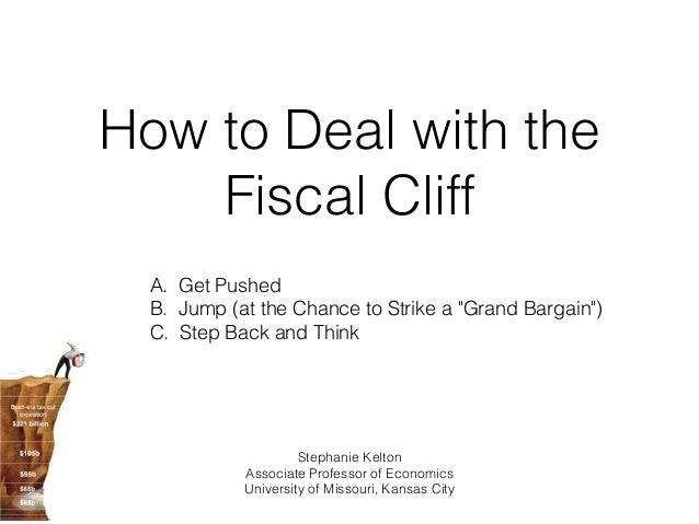 """How to Deal with the    Fiscal Cliff  A. Get Pushed  B. Jump (at the Chance to Strike a """"Grand Bargain"""")  C. Step Back and..."""