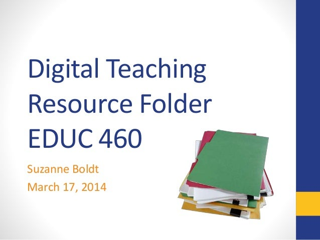 Digital Teaching Resource Folder EDUC 460 Suzanne Boldt March 17, 2014