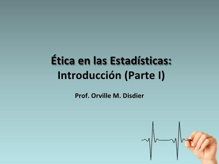 Ética en las Estadísticas:  Introducción (Parte I)      Prof. Orville M. Disdier