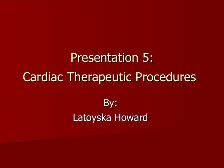 Presentation 5: Cardiac Therapeutic Procedures   By:  Latoyska Howard