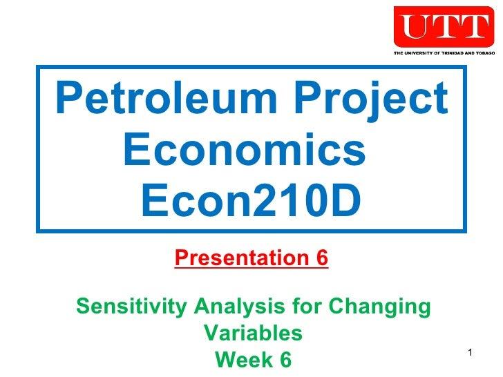 Petroleum Project Economics  Econ210D Presentation 6 Sensitivity Analysis for Changing Variables Week 6