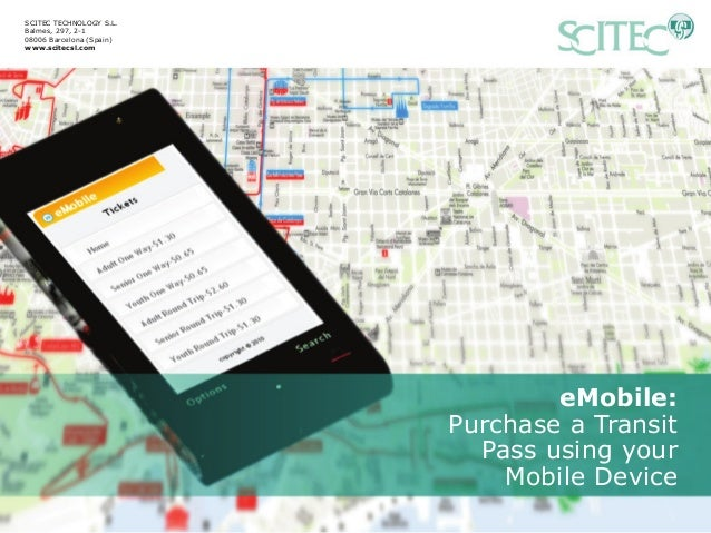eMobile: Purchase a Transit Pass using your Mobile Device SCITEC TECHNOLOGY S.L. Balmes, 297, 2-1 08006 Barcelona (Spain) ...
