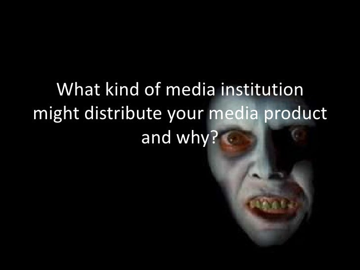 What kind of media institutionmight distribute your media product              and why?