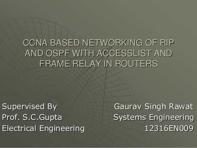 CCNA BASED NETWORKING OF RIP AND OSPF WITH ACCESSLIST AND FRAME RELAY IN ROUTERS  Supervised By Prof. S.C.Gupta Electrical...