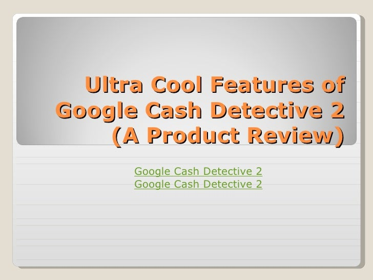 Ultra Cool Features of Google Cash Detective 2 (A Product Review) Google Cash Detective 2 Google Cash Detective 2