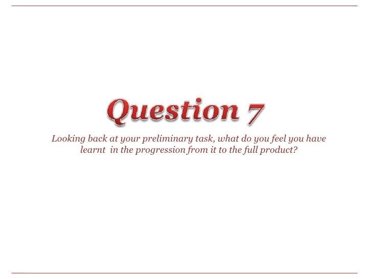Question 7<br />Looking back at your preliminary task, what do you feel you have learnt  in the progression from it to the...