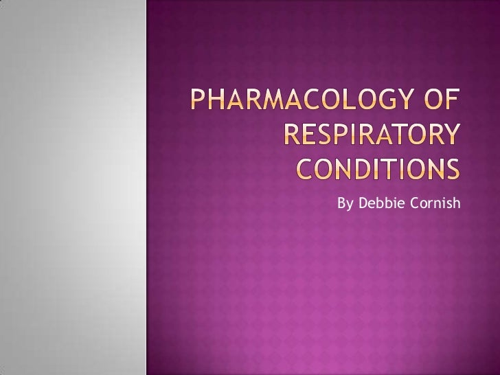 PHARMACOLOGY OF RESPIRATORY CONDITIONS<br />By Debbie Cornish<br />