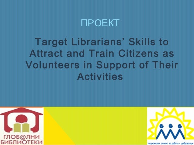 ПРОЕКТ  Target Librarians' Skills to Attract and Train Citizens asVolunteers in Support of Their           Activities