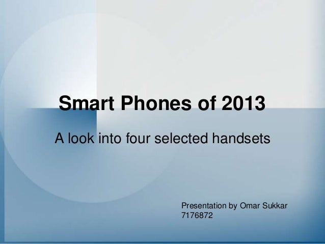 Smart Phones of 2013 A look into four selected handsets  Presentation by Omar Sukkar 7176872