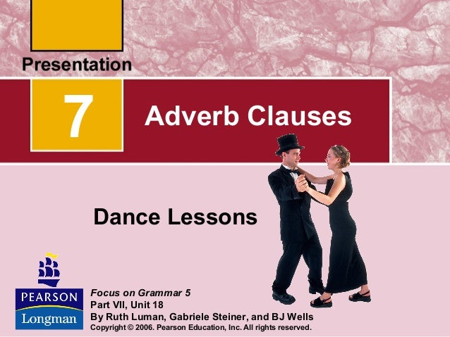 7  Adverb Clauses  Dance Lessons  Focus on Grammar 5 Part VII, Unit 18 By Ruth Luman, Gabriele Steiner, and BJ Wells Copyr...