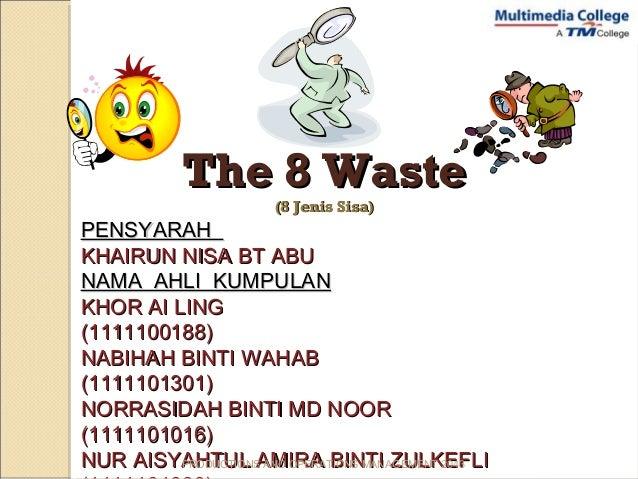 The 8 WasteThe 8 Waste (8 Jenis Sisa)(8 Jenis Sisa) PENSYARAHPENSYARAH KHAIRUN NISA BT ABUKHAIRUN NISA BT ABU NAMA AHLI KU...