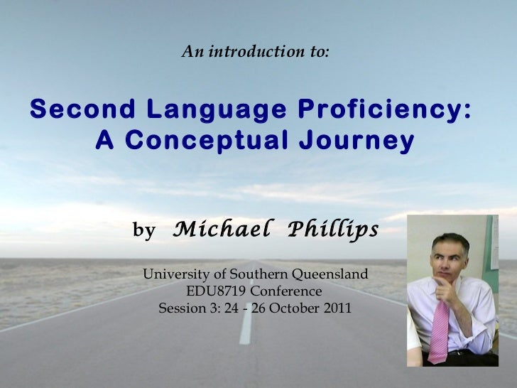 An introduction to: Second Language Proficiency:  A Conceptual Journey by   Michael  Phillips University of Southern Queen...