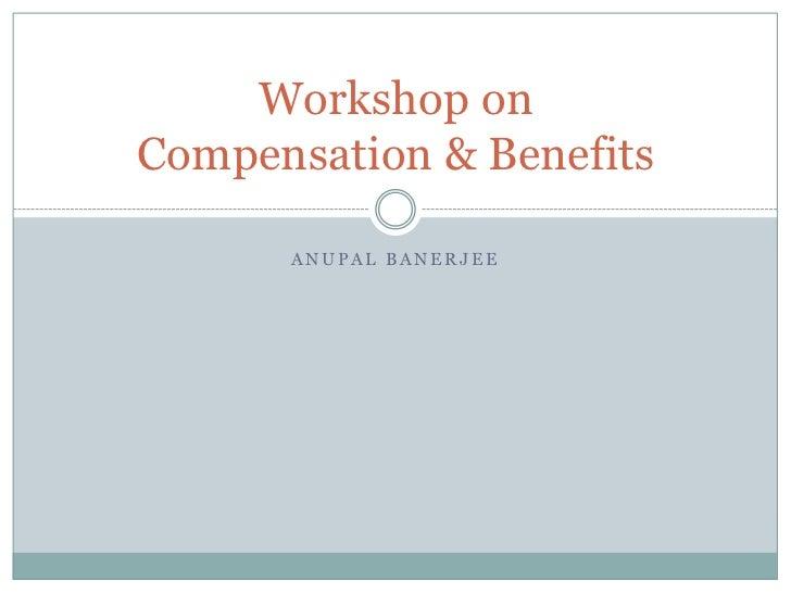 Workshop onCompensation & Benefits      ANUPAL BANERJEE