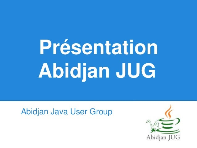 Présentation Abidjan JUG Abidjan Java User Group