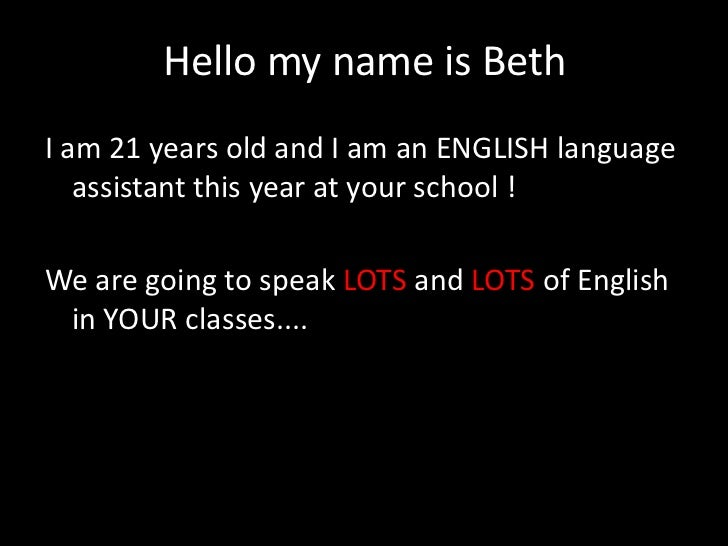 Hello my name is BethI am 21 years old and I am an ENGLISH language   assistant this year at your school !We are going to ...