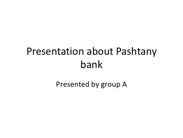Presentation about Pashtany           bank      Presented by group A