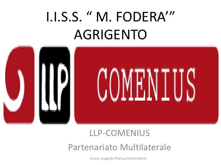 """I.I.S.S. """" M. FODERA'""""      AGRIGENTO        LLP-COMENIUS   Partenariato Multilaterale        Coord. progetto Prof.ssa lor..."""