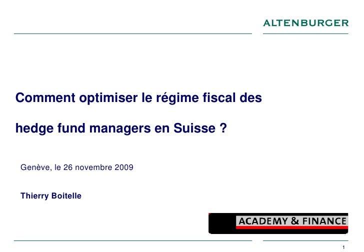 Comment optimiser le régime fiscal des  hedge fund managers en Suisse ?  Genève, le 26 novembre 2009   Thierry Boitelle   ...