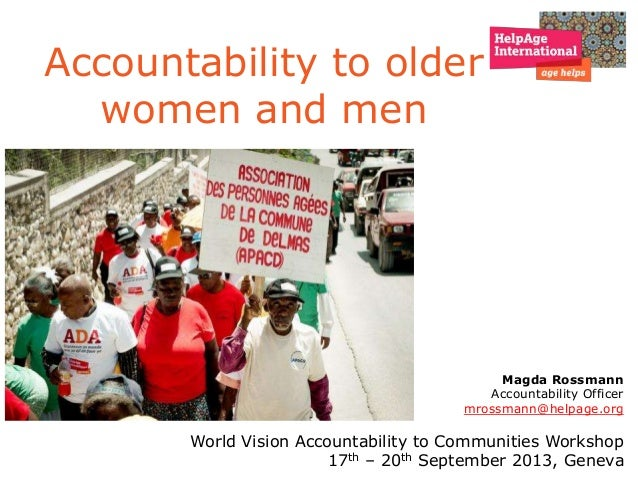 Accountability to older women and men Magda Rossmann Accountability Officer mrossmann@helpage.org World Vision Accountabil...