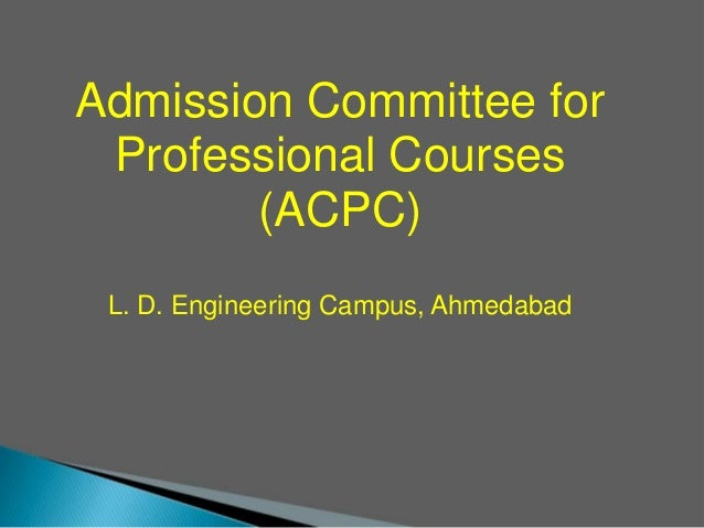 Admission Committee for Professional Courses (ACPC) L. D. Engineering Campus, Ahmedabad