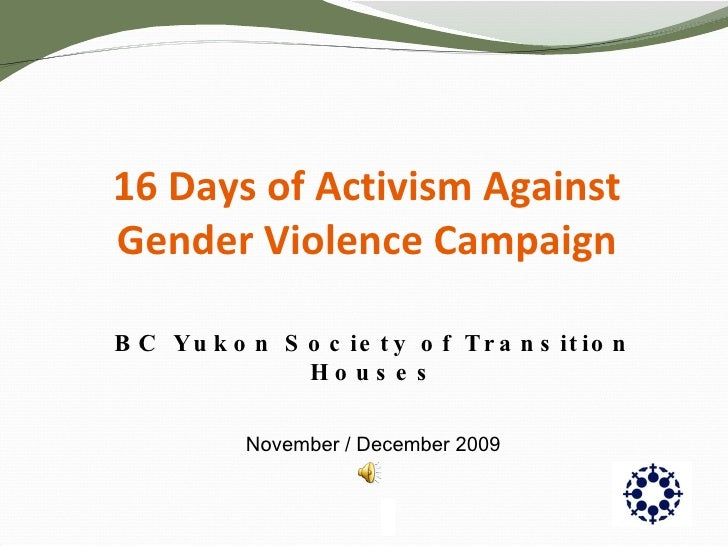 16 Days of Activism Against Gender Violence Campaign BC Yukon Society of Transition Houses November / December 2009