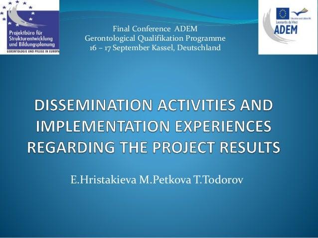 E.Hristakieva M.Petkova T.Todorov Final Conference ADEM Gerontological Qualifikation Programme 16 – 17 September Kassel, D...