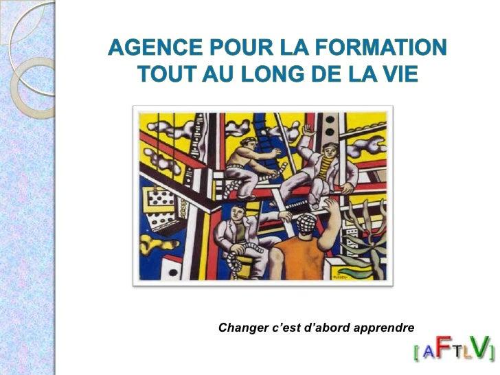 Agence pour la FormationTout au Long de la Vie<br />Changer c'est d'abord apprendre<br />