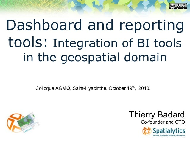 Dashboard and reporting tools: Integration of BI tools in the geospatial domain Thierry Badard Co-founder and CTO Colloque...