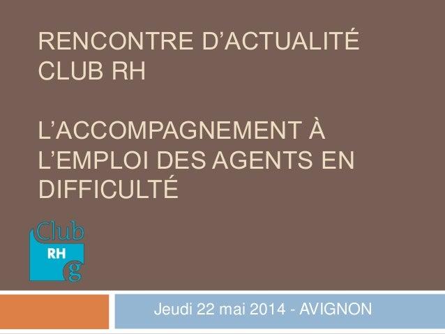 RENCONTRE D'ACTUALITÉ CLUB RH L'ACCOMPAGNEMENT À L'EMPLOI DES AGENTS EN DIFFICULTÉ Jeudi 22 mai 2014 - AVIGNON