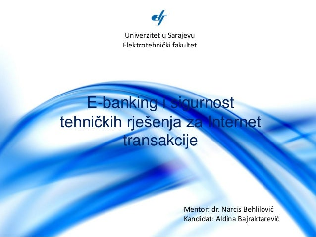 E-banking i sigurnost tehničkih rješenja za Internet transakcije Univerzitet u Sarajevu Elektrotehnički fakultet