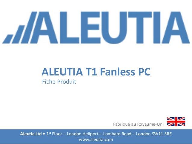 ALEUTIA T1 Fanless PC Fiche Produit Aleutia Ltd • 1st Floor – London Heliport – Lombard Road – London SW11 3RE www.aleutia...