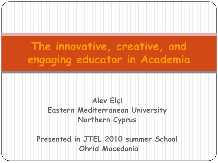 The innovative, creative, and engaging educator in Academia<br />AlevElçi<br />Eastern Mediterranean University<br />North...