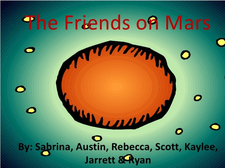 The Friends on Mars<br />By: Sabrina, Austin, Rebecca, Scott, Kaylee, Jarrett & Ryan<br />