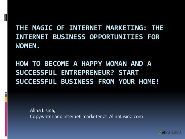 THE MAGIC OF INTERNET MARKETING: THEINTERNET BUSINESS OPPORTUNITIES FORWOMEN.HOW TO BECOME A HAPPY WOMAN AND ASUCCESSFUL E...