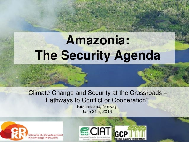 """Amazonia: The Security Agenda """"Climate Change and Security at the Crossroads – Pathways to Conflict or Cooperation"""" Kristi..."""