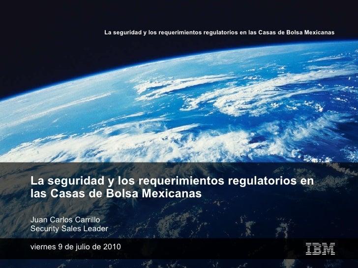 La seguridad y los requerimientos regulatorios en las Casas de Bolsa Mexicanas Juan Carlos Carrillo Security Sales Leader ...