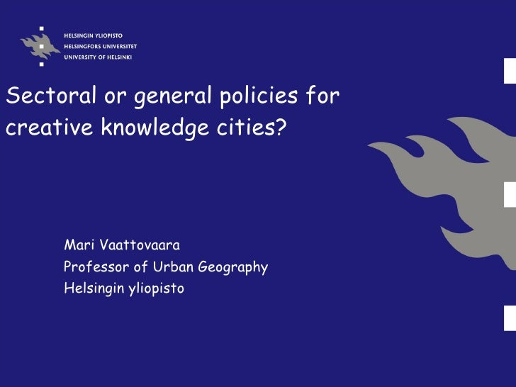 Sectoral or general policies for creative knowledge cities? Mari Vaattovaara Professor of Urban Geography Helsingin yliopi...