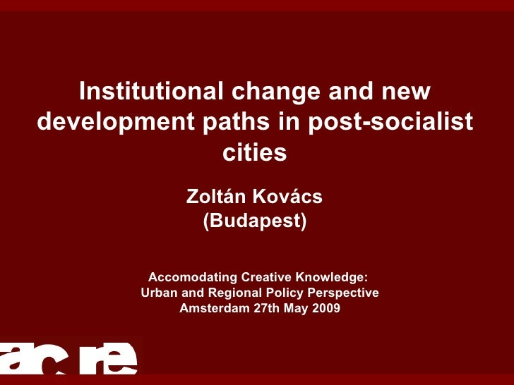 Institutional change and new development paths in post-socialist cities Zoltán Kovács (Budapest) Accomodating Creative Kno...