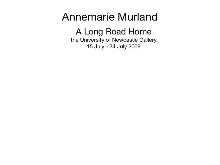 Annemarie Murland A Long Road Home the University of Newcastle Gallery 15 July - 24 July 2009