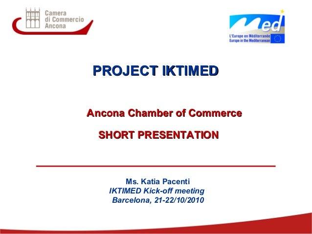 1 PROJECT IKTIMEDPROJECT IKTIMED Ancona Chamber of CommerceAncona Chamber of Commerce SHORT PRESENTATIONSHORT PRESENTATION...