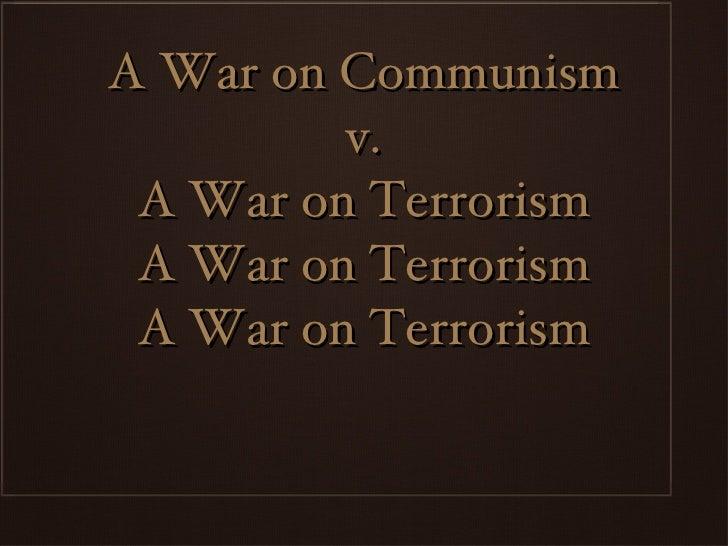 A War on Communism  v.  A War on Terrorism A War on Terrorism A War on Terrorism