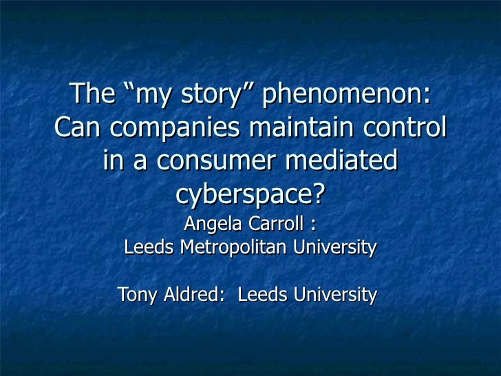 """The """"my story"""" phenomenon: Can companies maintain control in a consumer mediated cyberspace? Angela Carroll : Leeds Metrop..."""
