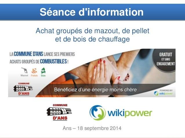 1  Séance d'information  Achat groupés de mazout, de pellet  et de bois de chauffage  Ans – 18 septembre 2014