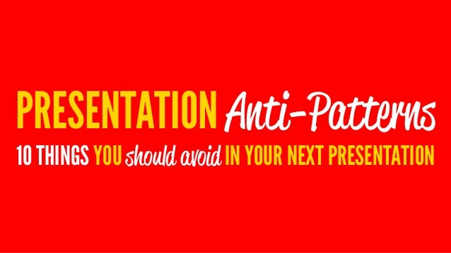 PRESENTATION Anti-Patterns 10 THINGS YOU should avoid IN YOUR NEXT PRESENTATION