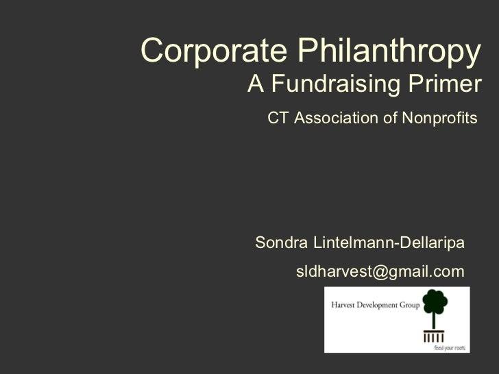 Corporate Philanthropy A Fundraising Primer CT Association of Nonprofits [email_address] Sondra Lintelmann-Dellaripa