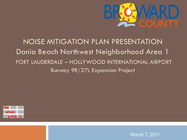 NOISE MITIGATION PLAN PRESENTATIONDania Beach Northwest Neighborhood Area 1FORT LAUDERDALE – HOLLYWOOD INTERNATIONAL AIRPO...