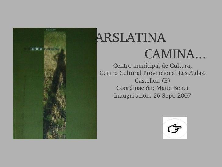 ARSLATINA  CAMINA... Centro municipal de Cultura, Centro Cultural Provincional Las Aulas, Castellon (E) Coordinación: Mait...
