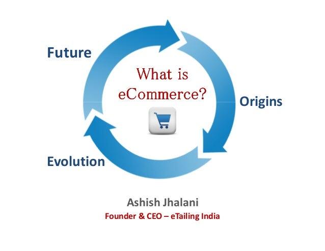Ashish JhalaniFounder & CEO – eTailing IndiaWhat isWhat isWhat isWhat iseCommerceeCommerceeCommerceeCommerce???? OriginsEv...