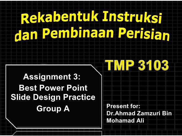 Assignment 3:  Best Power Point Slide Design Practice Group A Present for:  Dr.Ahmad Zamzuri Bin Mohamad Ali